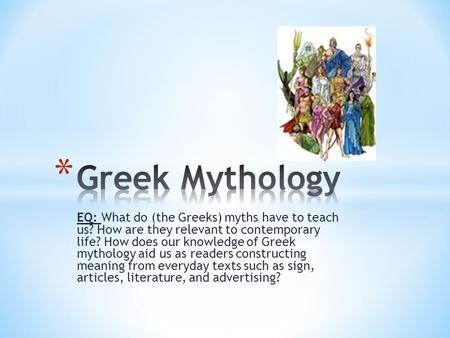 Greek Mythology EQ: What do (the Greeks) myths have to teach us? How are they relevant to contemporary life? How does our knowledge of Greek mythology.