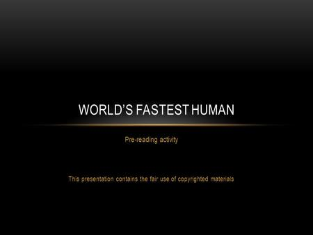 Pre-reading activity This presentation contains the fair use of copyrighted materials WORLD'S FASTEST HUMAN.