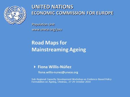 UNITED NATIONS Population Unit www.unece.org/pau www.unece.org/pau ECONOMIC COMMISSION FOR EUROPE Road Maps for Mainstreaming Ageing  Fiona Willis-Núñez.