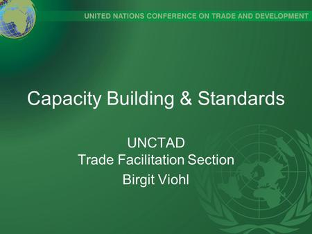 Capacity Building & Standards UNCTAD Trade Facilitation Section Birgit Viohl.