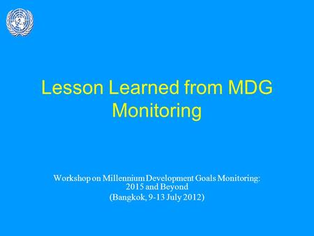 Lesson Learned from MDG Monitoring Workshop on Millennium Development Goals Monitoring: 2015 and Beyond (Bangkok, 9-13 July 2012)