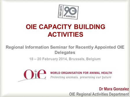 1 OIE CAPACITY BUILDING ACTIVITIES Regional Information Seminar for Recently Appointed OIE Delegates 18 – 20 February 2014, Brussels, Belgium Dr Mara Gonzalez.