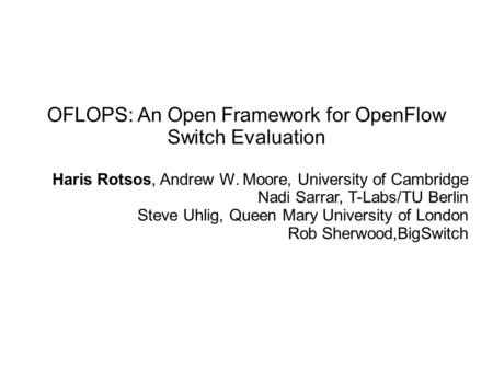 OFLOPS: An Open Framework for OpenFlow Switch Evaluation Haris Rotsos, Andrew W. Moore, University of Cambridge Nadi Sarrar, T-Labs/TU Berlin Steve Uhlig,