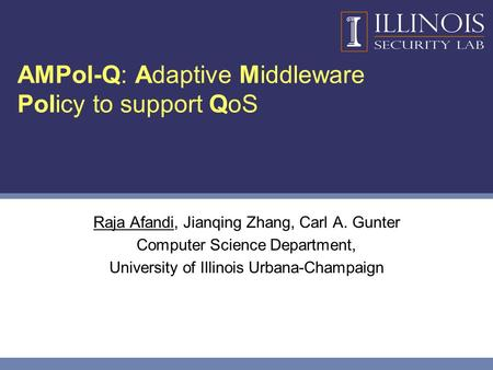AMPol-Q: Adaptive Middleware Policy to support QoS Raja Afandi, Jianqing Zhang, Carl A. Gunter Computer Science Department, University of Illinois Urbana-Champaign.