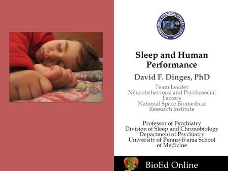 BioEd Online Sleep and Human Performance David F. Dinges, PhD Team Leader Neurobehavioral and Psychosocial Factors National Space Biomedical Research Institute.