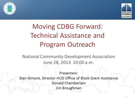 Moving CDBG Forward: Technical Assistance and Program Outreach National Community Development Association June 28, 2013 10:00 a.m. Presenters: Stan Gimont,