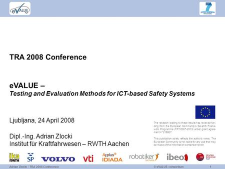 © eVALUE consortium1Adrian Zlocki / TRA 2008 Conference TRA 2008 Conference eVALUE – Testing and Evaluation Methods for ICT-based Safety Systems The research.