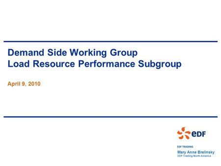 Demand Side Working Group Load Resource Performance Subgroup April 9, 2010 Mary Anne Brelinsky EDF Trading North America.