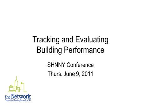 Tracking and Evaluating Building Performance SHNNY Conference Thurs. June 9, 2011.