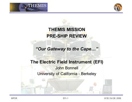 "MPSREFI- 1 UCB, Oct 26, 2006 THEMIS MISSION PRE-SHIP REVIEW ""Our Gateway to the Cape…"" The Electric Field Instrument (EFI) John Bonnell University of California."