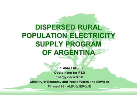 DISPERSED RURAL POPULATION ELECTRICITY SUPPLY PROGRAM OF ARGENTINA Lic. Aldo FABRIS Coordinator for R&D Energy Secretariat Ministry of Economy and Public.