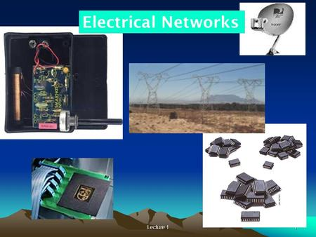 Lecture 11 Electrical Networks 1. Lecture 12 A Question Can you point out different types of electrical or electronic equipments, devices in this classroom?