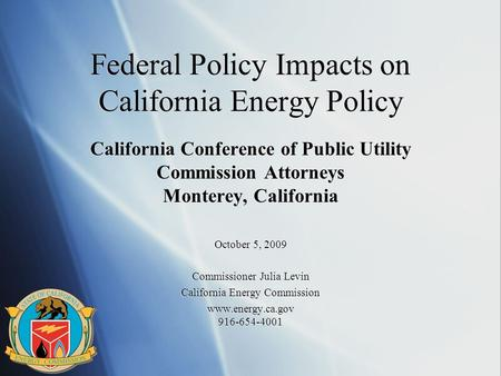 Federal Policy Impacts on California Energy Policy California Conference of Public Utility Commission Attorneys Monterey, California October 5, 2009 Commissioner.
