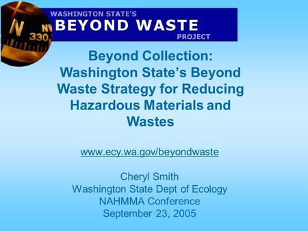 Beyond Collection: Washington State's Beyond Waste Strategy for Reducing Hazardous Materials and Wastes www.ecy.wa.gov/beyondwaste Cheryl Smith Washington.
