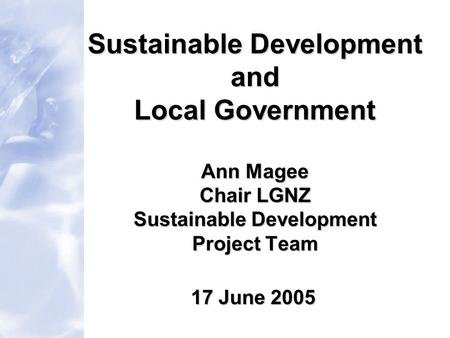 Sustainable Development and Local Government Ann Magee Chair LGNZ Sustainable Development Project Team 17 June 2005.