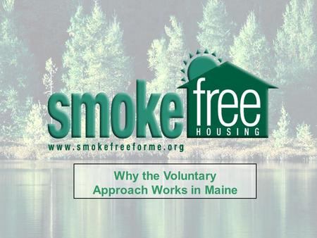 Why the Voluntary Approach Works in Maine. The Smoke-Free Housing Coalition of Maine is group comprised of over 50 public health advocates, tenants, landlords,