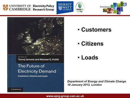 Www.eprg.group.cam.ac.uk Customers Citizens Loads Department of Energy and Climate Change 18 January 2012, London.