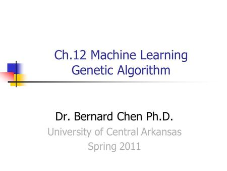 Ch.12 Machine Learning Genetic Algorithm Dr. Bernard Chen Ph.D. University of Central Arkansas Spring 2011.