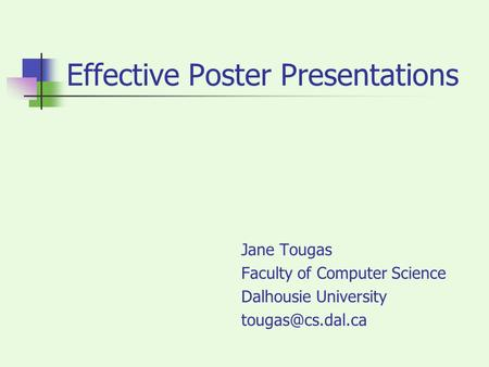 Effective Poster Presentations Jane Tougas Faculty of Computer Science Dalhousie University
