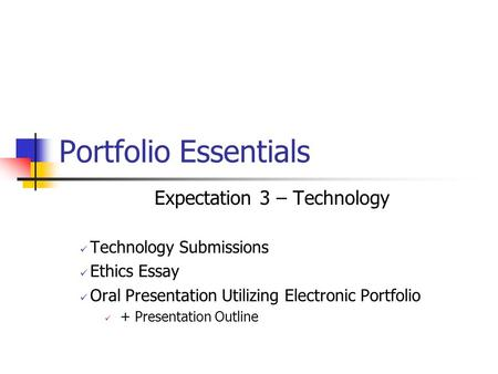 Portfolio Essentials Expectation 3 – Technology Technology Submissions Ethics Essay Oral Presentation Utilizing Electronic Portfolio + Presentation Outline.