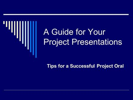 A Guide for Your Project Presentations Tips for a Successful Project Oral.