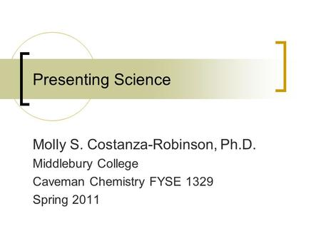 Presenting Science Molly S. Costanza-Robinson, Ph.D. Middlebury College Caveman Chemistry FYSE 1329 Spring 2011.