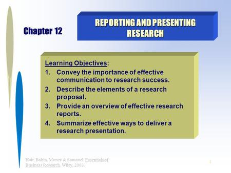 1 Hair, Babin, Money & Samouel, Essentials of Business Research, Wiley, 2003. REPORTING AND PRESENTING RESEARCH Chapter 12 Learning Objectives: 1.Convey.
