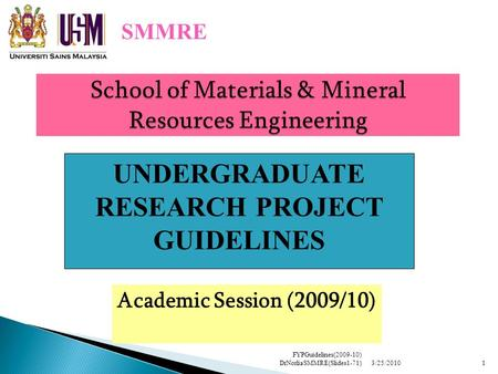 School of Materials & Mineral Resources Engineering Academic Session (2009/10) SMMRE UNDERGRADUATE RESEARCH PROJECT GUIDELINES 3/25/20101 FYPGuidelines(2009-10)