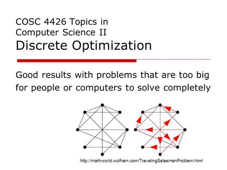 COSC 4426 Topics in Computer Science II Discrete Optimization Good results with problems that are too big for people or computers to solve completely