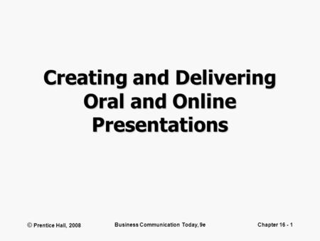 © Prentice Hall, 2008 Business Communication Today, 9eChapter 16 - 1 Creating and Delivering Oral and Online Presentations.