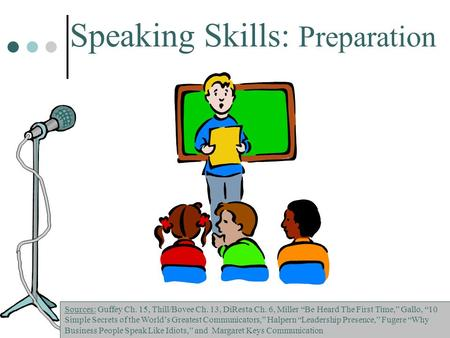 "Speaking Skills: Preparation Sources: Guffey Ch. 15, Thill/Bovee Ch. 13, DiResta Ch. 6, Miller ""Be Heard The First Time,"" Gallo, ""10 Simple Secrets of."