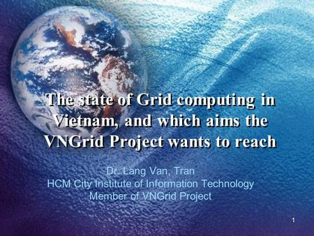 1 The state of Grid computing in Vietnam, and which aims the VNGrid Project wants to reach Dr. Lang Van, Tran HCM City Institute of Information Technology.