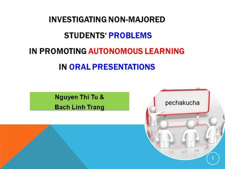 INVESTIGATING NON-MAJORED STUDENTS' PROBLEMS IN PROMOTING AUTONOMOUS LEARNING IN ORAL PRESENTATIONS 1 pechakucha Nguyen Thi Tu & Bach Linh Trang Nguyen.