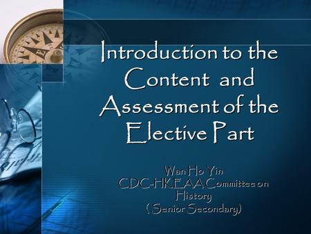 Introduction to the Content and Assessment of the Elective Part Wan Ho Yin CDC-HKEAA Committee on History ( Senior Secondary)