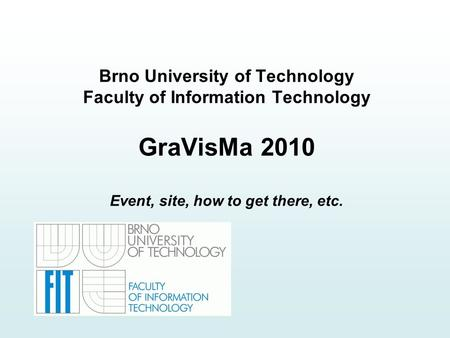 Brno University of Technology Faculty of Information Technology GraVisMa 2010 Event, site, how to get there, etc.