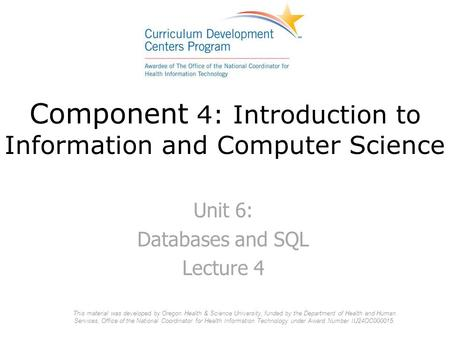 Component 4: Introduction to Information and Computer Science Unit 6: Databases and SQL Lecture 4 This material was developed by Oregon Health & Science.