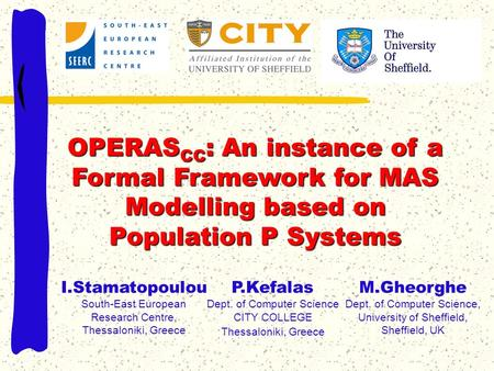 OPERAS CC : An instance of a Formal Framework for MAS Modelling based on Population P Systems P.Kefalas Dept. of Computer Science CITY COLLEGE Thessaloniki,