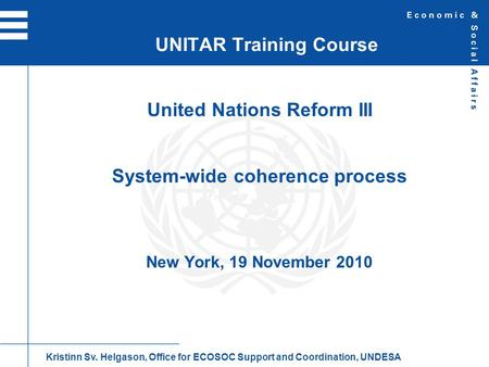 United Nations Reform III System-wide coherence process New York, 19 November 2010 UNITAR Training Course Kristinn Sv. Helgason, Office for ECOSOC Support.