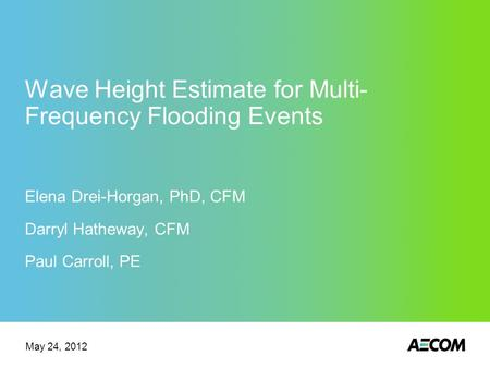 Wave Height Estimate for Multi- Frequency Flooding Events Elena Drei-Horgan, PhD, CFM Darryl Hatheway, CFM Paul Carroll, PE May 24, 2012.