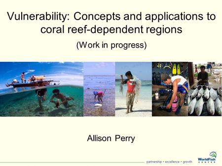 Partnership  excellence  growth Vulnerability: Concepts and applications to coral reef-dependent regions (Work in progress) Allison Perry.