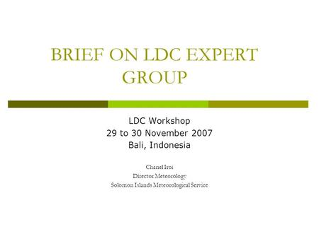 BRIEF ON LDC EXPERT GROUP LDC Workshop 29 to 30 November 2007 Bali, Indonesia Chanel Iroi Director Meteorology Solomon Islands Meteorological Service.
