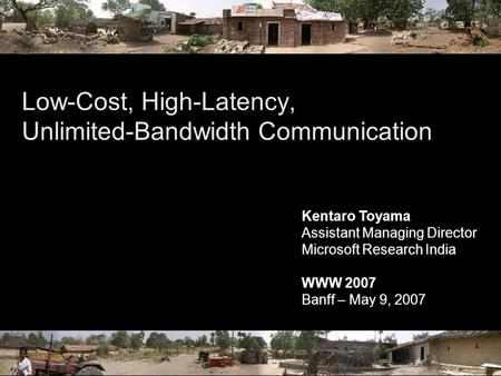 Low-Cost, High-Latency, Unlimited-Bandwidth Communication Kentaro Toyama Assistant Managing Director Microsoft Research India WWW 2007 Banff – May 9, 2007.