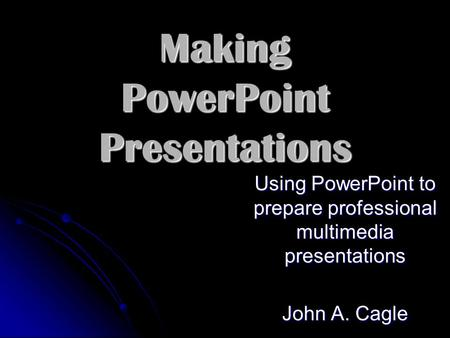 Making PowerPoint Presentations Using PowerPoint to prepare professional multimedia presentations John A. Cagle.