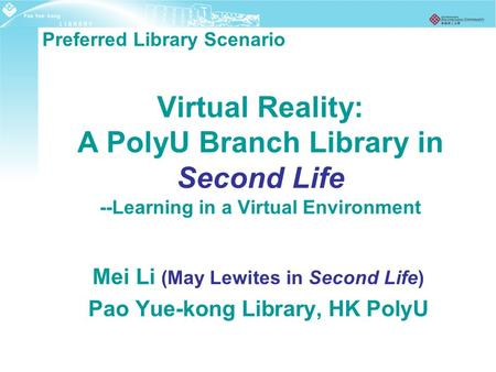 Virtual Reality: A PolyU Branch Library in Second Life --Learning in a Virtual Environment Mei Li (May Lewites in Second Life) Pao Yue-kong Library, HK.