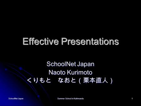 SchoolNet Japan Summer School in Kathmandu 1 Effective Presentations SchoolNet Japan Naoto Kurimoto くりもと なおと(栗本直人)