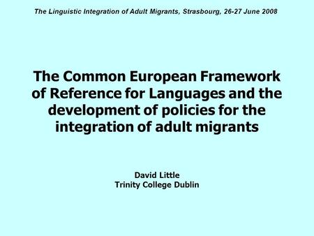 The Linguistic Integration of Adult Migrants, Strasbourg, 26-27 June 2008 The Common European Framework of Reference for Languages and the development.