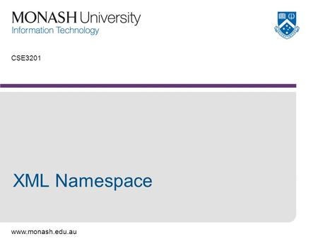 Www.monash.edu.au CSE3201 XML Namespace. www.monash.edu.au 2 What is a namespace? An XML namespace is a collection of element type and attribute names.