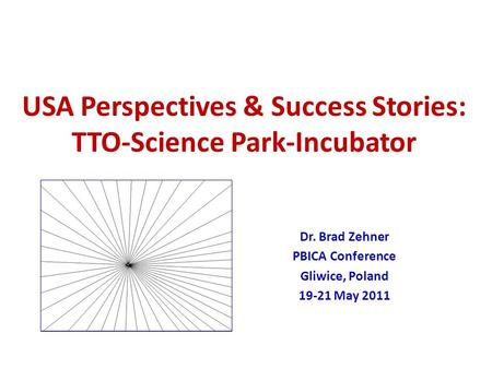 USA Perspectives & Success Stories: TTO-Science Park-Incubator Dr. Brad Zehner PBICA Conference Gliwice, Poland 19-21 May 2011.