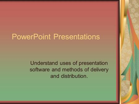 PowerPoint Presentations Understand uses of presentation software and methods of delivery and distribution.