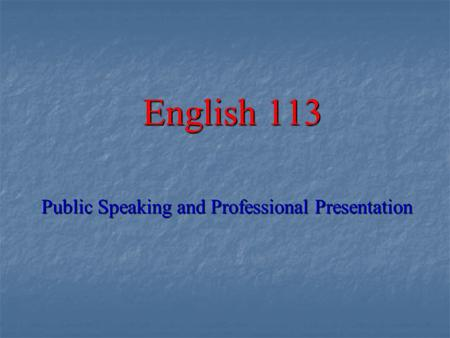 English 113 Public Speaking and Professional Presentation.